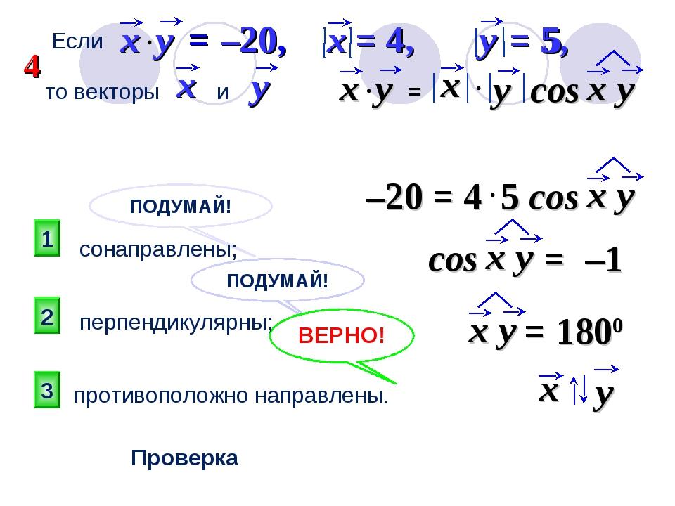 ПОДУМАЙ! 3 2 1 ПОДУМАЙ! Проверка Если = –20, x = 4, y = 5, то векторы и : сон...