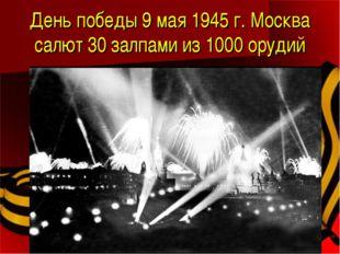 День победы 9 мая 1945 г. Москва салют 30 залпами из 1000 орудий