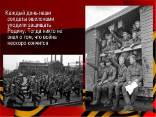 Каждый день наши солдаты эшелонами уходили защищать Родину. Тогда никто не з