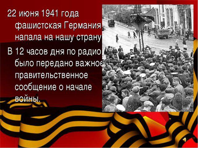 22 июня 1941 года фашистская Германия напала на нашу страну. В 12 часов дня п...