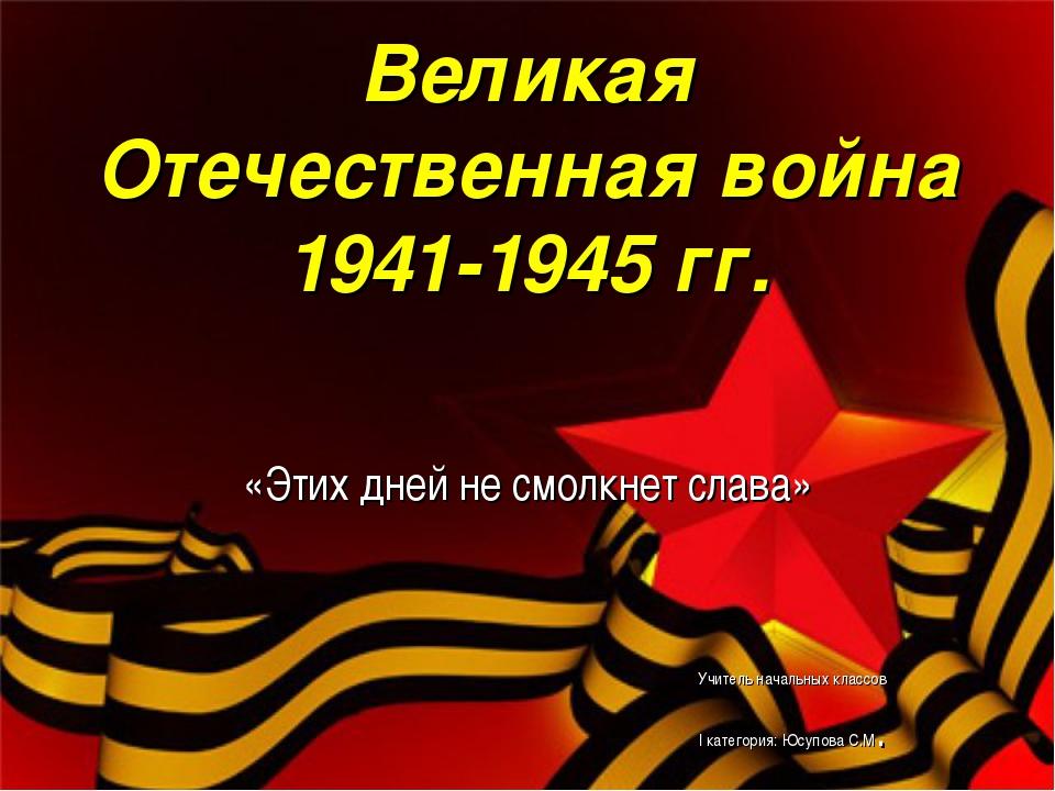 Великая Отечественная война 1941-1945 гг. «Этих дней не смолкнет слава» Учит...