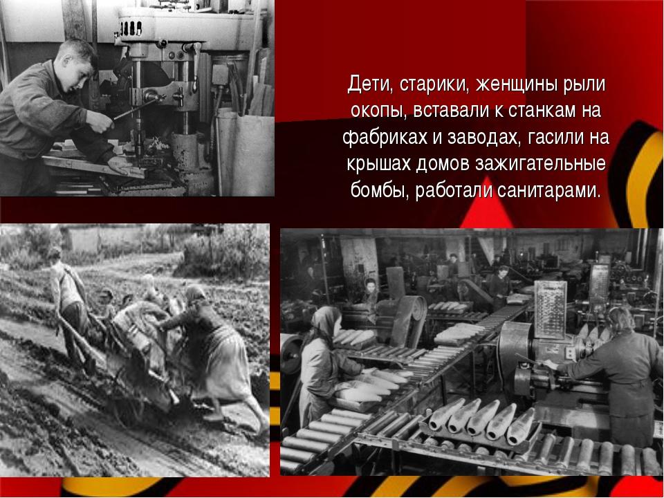 Дети, старики, женщины рыли окопы, вставали к станкам на фабриках и заводах,...