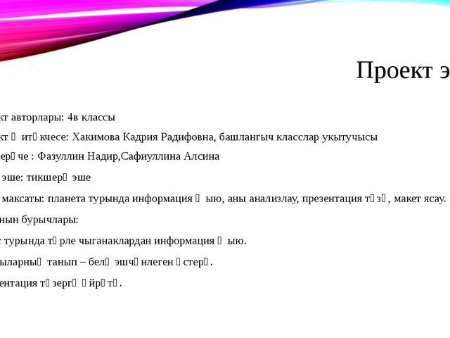 Проект эше. Проект авторлары: 4в классы Проект җитәкчесе: Хакимова Кадрия Рад...
