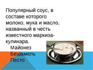 Популярный соус, в составе которого молоко, мука и масло, названный в честь и