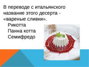 В переводе с итальянского название этого десерта - «вареные сливки». Рикотта