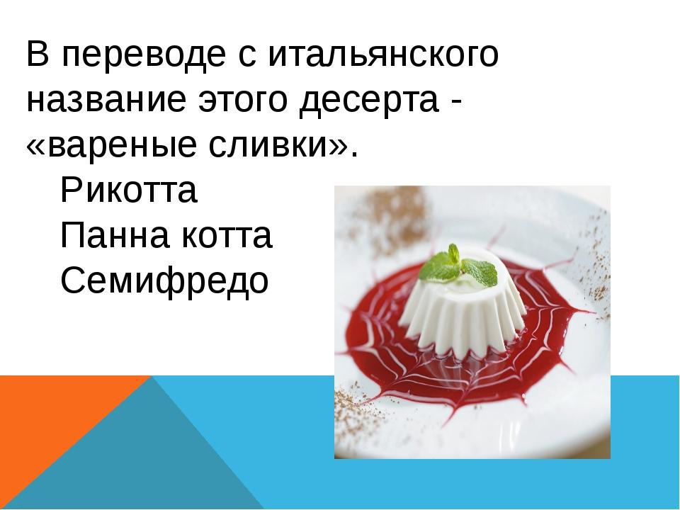 В переводе с итальянского название этого десерта - «вареные сливки». Рикотта...