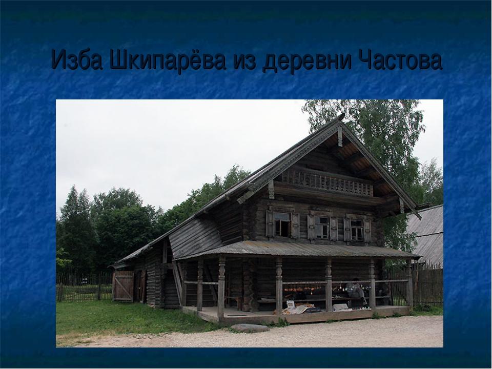 Изба Шкипарёва из деревни Частова