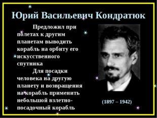 Юрий Васильевич Кондратюк Предложил при полетах к другим планетам выводить к
