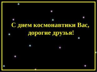 С днем космонавтики Вас, дорогие друзья!