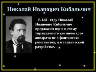 Николай Иванович Кибальчич В 1881 году Николай Иванович Кибальчич предложил и