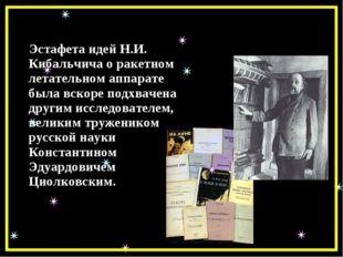 Эстафета идей Н.И. Кибальчича о ракетном летательном аппарате была вскоре по