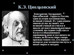 К.Э. Циолковский Константин Эдуардович Циолковский - гордость России, один из
