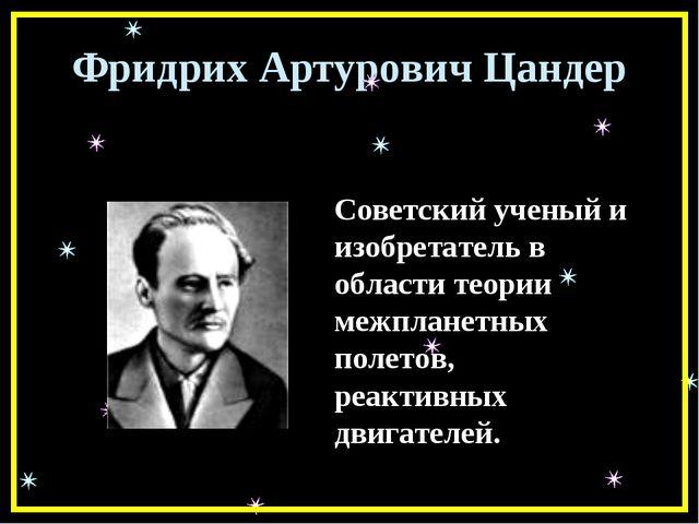 Фридрих Артурович Цандер Советский ученый и изобретатель в области теории меж...