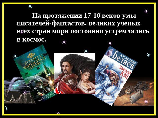 На протяжении 17-18 веков умы писателей-фантастов, великих ученых всех стран...