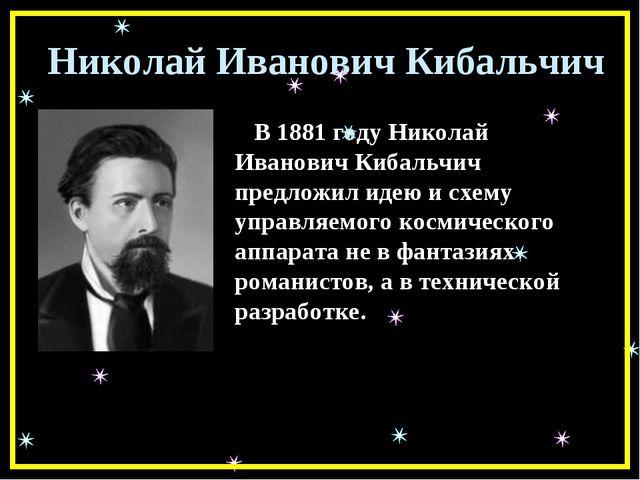 Николай Иванович Кибальчич В 1881 году Николай Иванович Кибальчич предложил и...