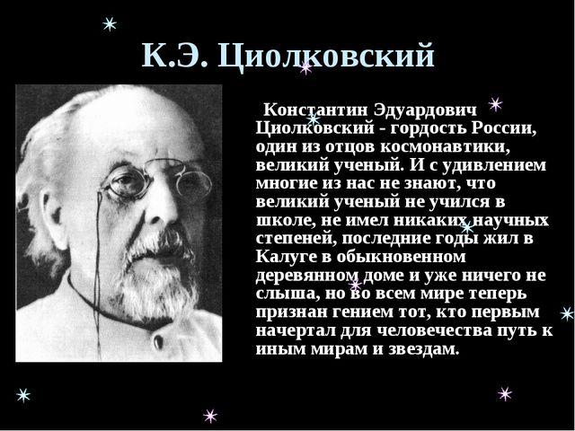 К.Э. Циолковский Константин Эдуардович Циолковский - гордость России, один из...