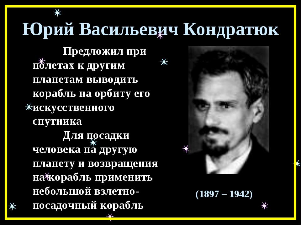 Юрий Васильевич Кондратюк Предложил при полетах к другим планетам выводить к...