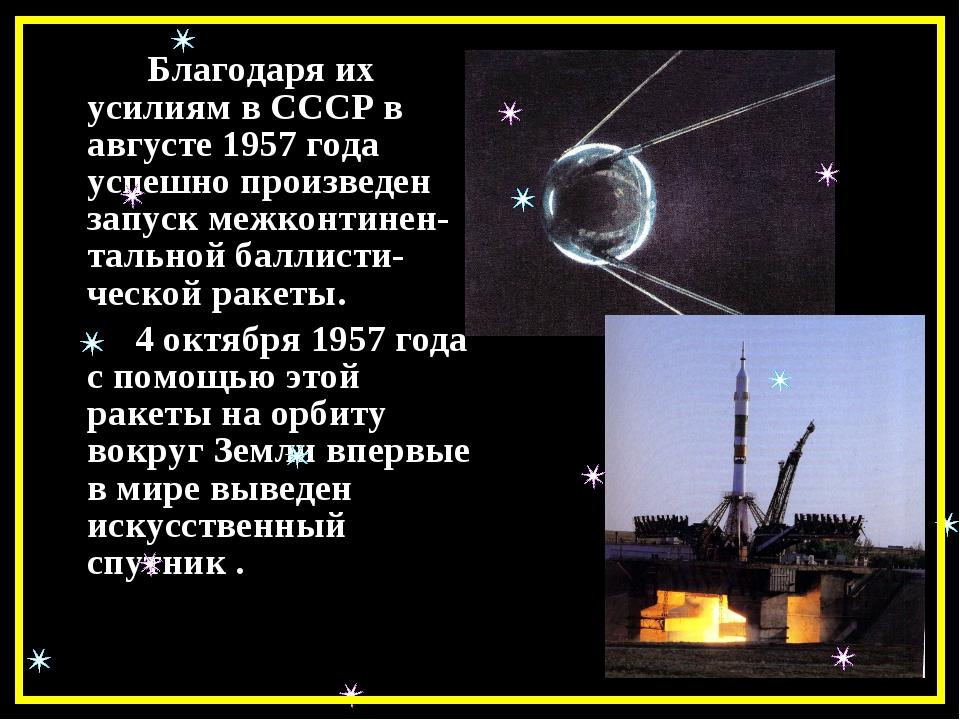 Благодаря их усилиям в СССР в августе 1957 года успешно произведен запуск м...
