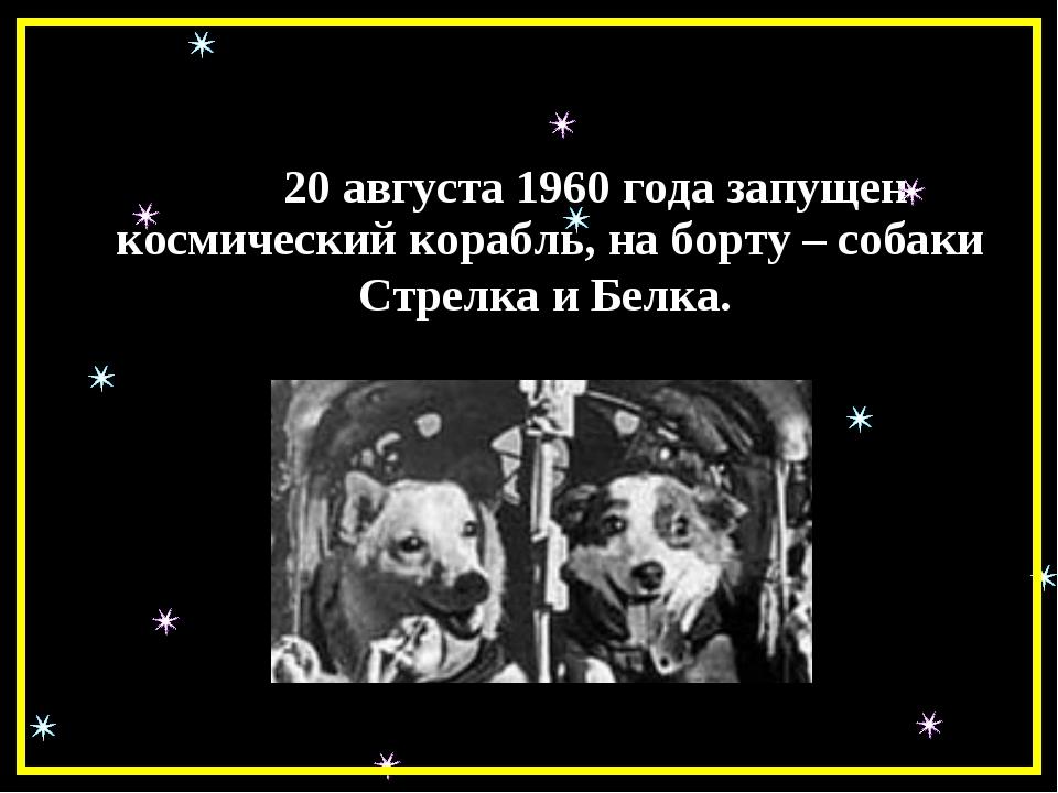 20 августа 1960 года запущен космический корабль, на борту – собаки Стрелка...