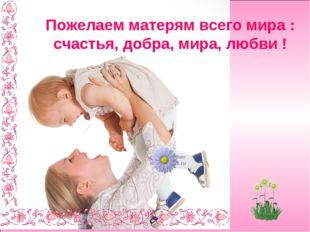Пожелаем матерям всего мира : счастья, добра, мира, любви !