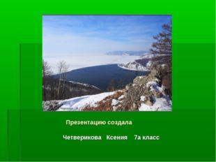 Презентацию создала Четверикова Ксения 7а класс