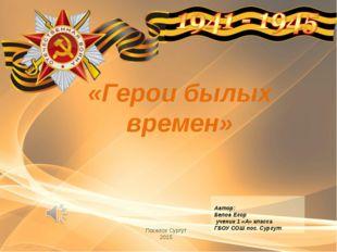 «Герои былых времен» Поселок Сургут 2015 Автор: Белов Егор ученик 1 «А» класс