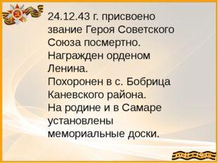 24.12.43 г. присвоено звание Героя Советского Союза посмертно. Награжден орде