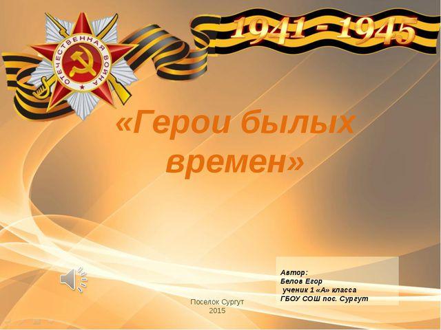 «Герои былых времен» Поселок Сургут 2015 Автор: Белов Егор ученик 1 «А» класс...