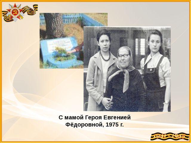 С мамой Героя Евгенией Фёдоровной, 1975 г.