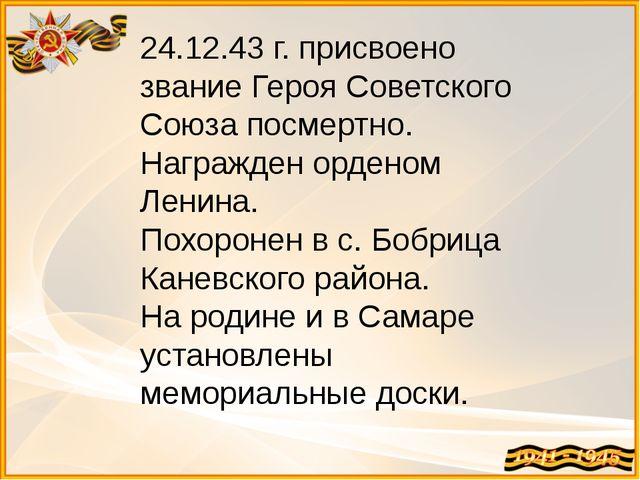 24.12.43 г. присвоено звание Героя Советского Союза посмертно. Награжден орде...