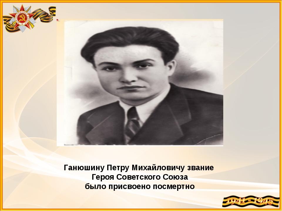 Ганюшину Петру Михайловичу звание Героя Советского Союза было присвоено посме...