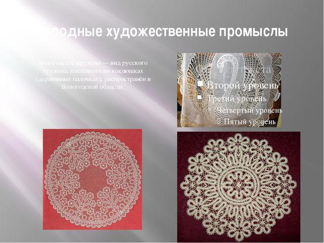 Народные художественные промыслы Вологодское кружево — вид русского кружева,...