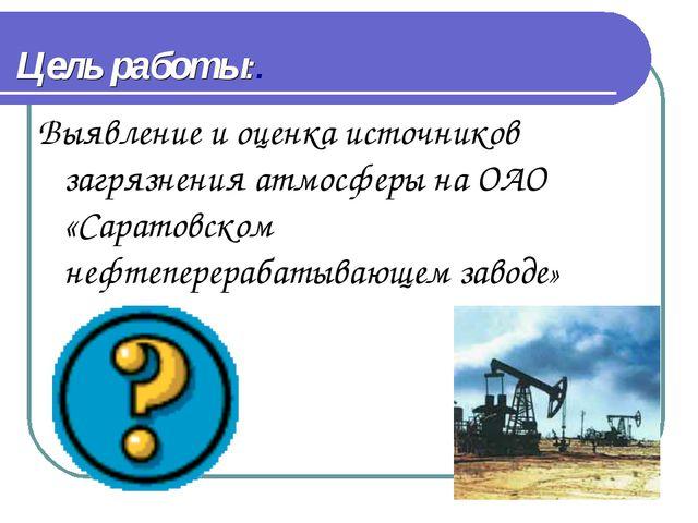Цель работы:. Выявление и оценка источников загрязнения атмосферы на ОАО «Сар...