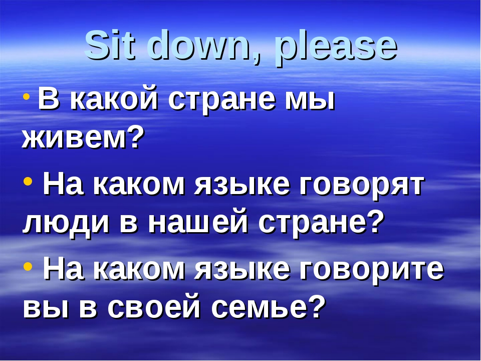 Sit down, please В какой стране мы живем? На каком языке говорят люди в нашей...
