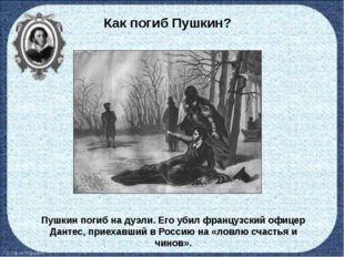 Как погиб Пушкин? Пушкин погиб на дуэли. Его убил французский офицер Дантес,