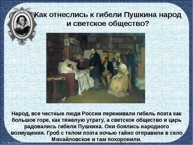 Как отнеслись к гибели Пушкина народ и светское общество? Народ, все честные...