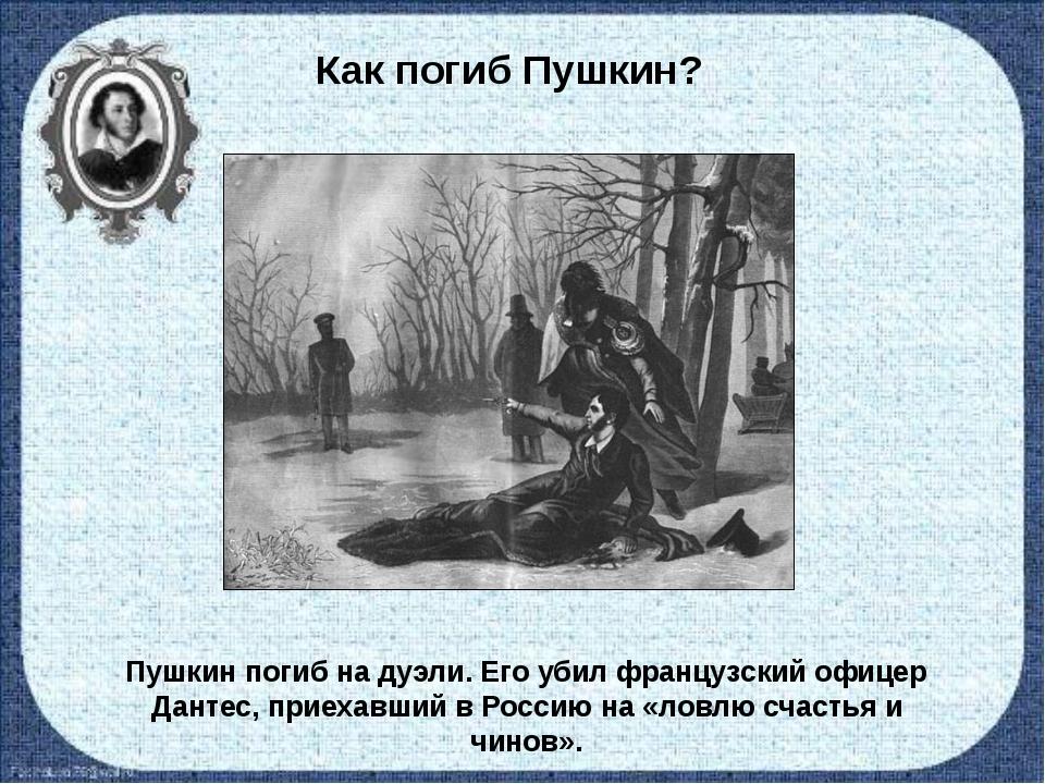Как погиб Пушкин? Пушкин погиб на дуэли. Его убил французский офицер Дантес,...