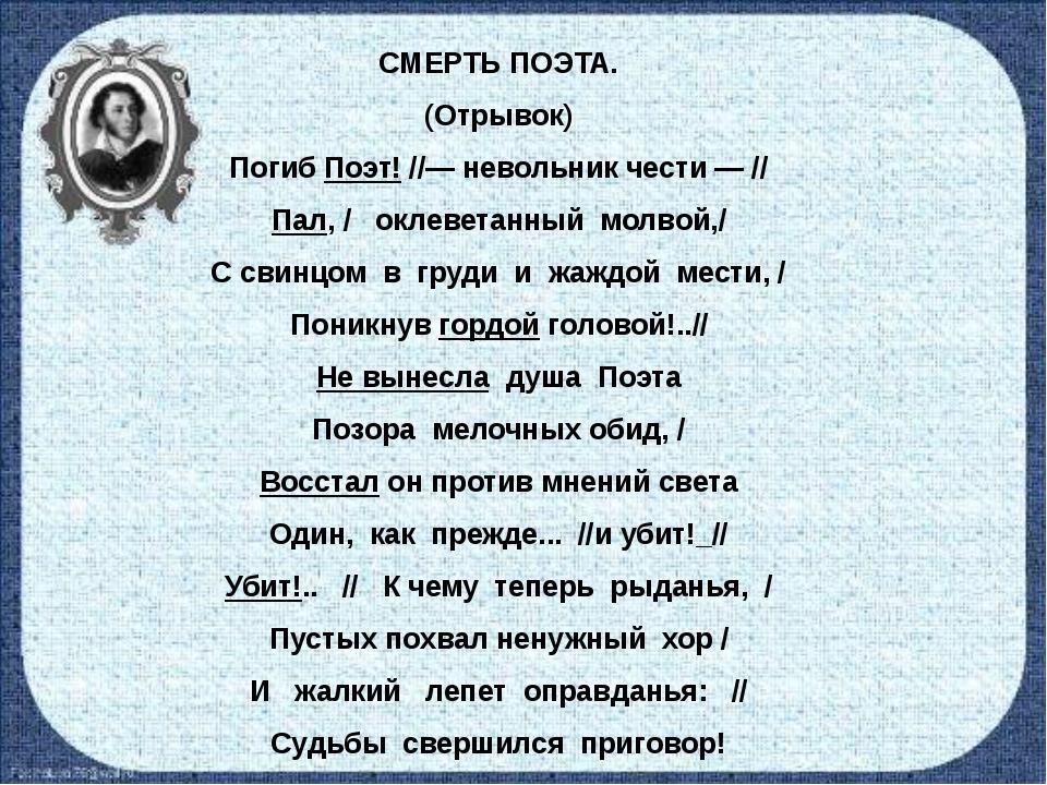 СМЕРТЬ ПОЭТА. (Отрывок) Погиб Поэт! //— невольник чести — // Пал, / оклеветан...