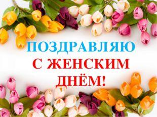ПОЗДРАВЛЯЮ С ЖЕНСКИМ ДНЁМ!