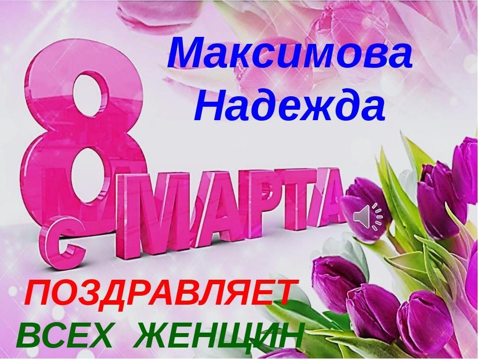 Максимова Надежда ПОЗДРАВЛЯЕТ ВСЕХ ЖЕНЩИН