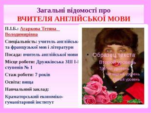 Загальні відомості про ВЧИТЕЛЯ АНГЛІЙСЬКОЇ МОВИ П.І.Б.: Агаркова Тетяна Волод