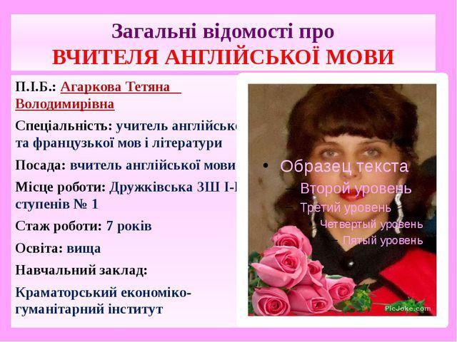 Загальні відомості про ВЧИТЕЛЯ АНГЛІЙСЬКОЇ МОВИ П.І.Б.: Агаркова Тетяна Волод...