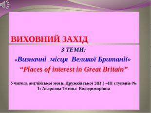 """ВИХОВНИЙ ЗАХІД З ТЕМИ: «Визначні місця Великої Британії» """"Places of interest"""