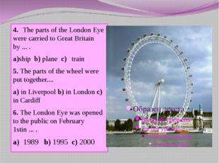 4.The parts of the London Eye were carried to Great Britain by ... . a)ship