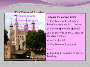 The Tower of London Choose the correct item: 1.The Tower of London is a his