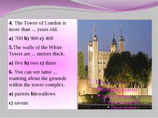 4. The Tower of London is more than ... years old. a) 700 b) 900 c) 400 5.The