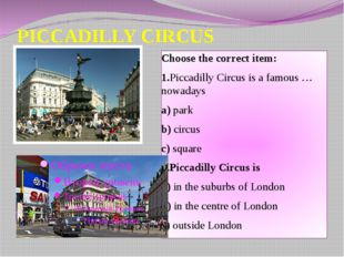 PICCADILLY CIRCUS Choose the correct item: 1.Piccadilly Circus is a famous …