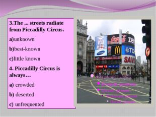 3.The ... streets radiate from Piccadilly Circus. a)unknown b)best-known c)li