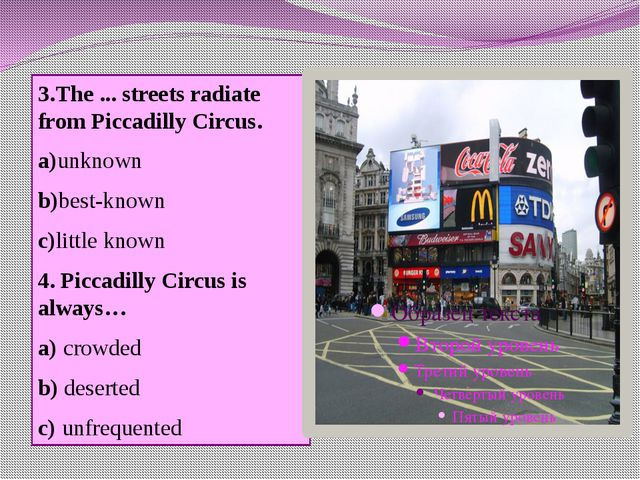 3.The ... streets radiate from Piccadilly Circus. a)unknown b)best-known c)li...