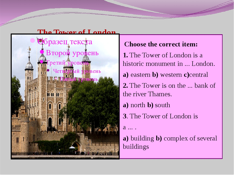 The Tower of London Choose the correct item: 1.The Tower of London is a his...